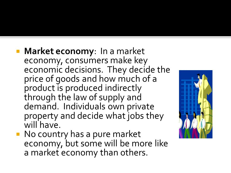 Market economy: In a market economy, consumers make key economic decisions. They decide the price of goods and how much of a product is produced indirectly through the law of supply and demand. Individuals own private property and decide what jobs they will have.