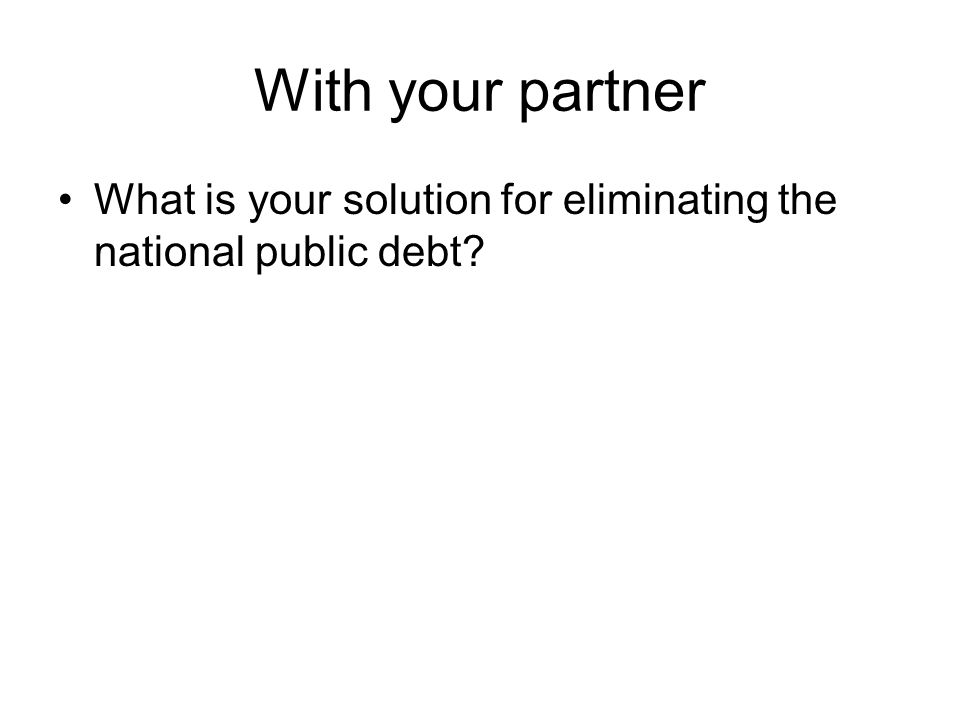 With your partner What is your solution for eliminating the national public debt