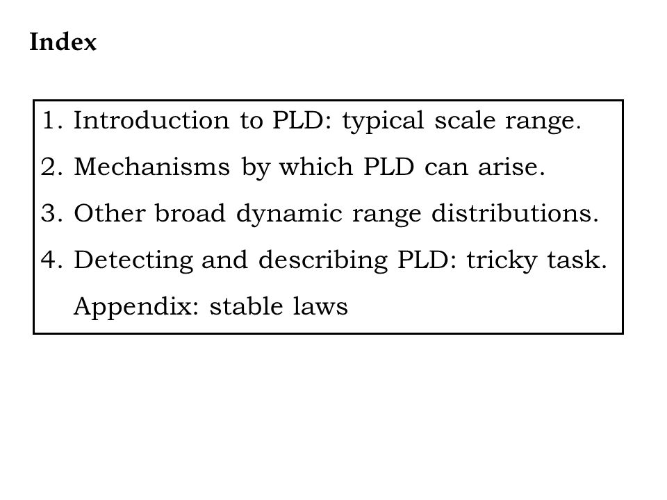 Index Introduction to PLD: typical scale range. Mechanisms by which PLD can arise. Other broad dynamic range distributions.