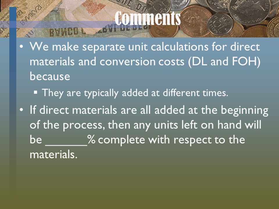 Comments We make separate unit calculations for direct materials and conversion costs (DL and FOH) because.