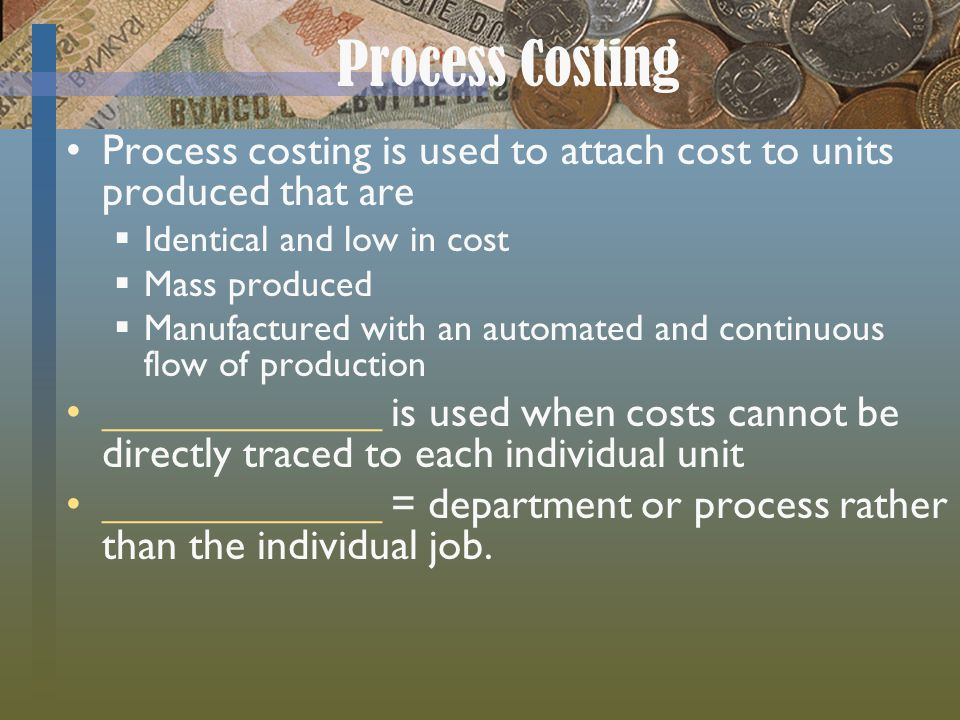 Process Costing Process costing is used to attach cost to units produced that are. Identical and low in cost.
