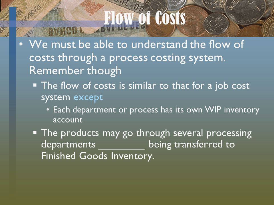 Flow of Costs We must be able to understand the flow of costs through a process costing system. Remember though.