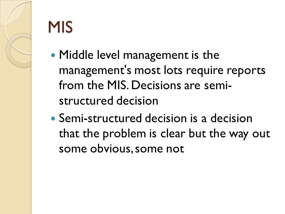MIS Middle level management is the management s most lots require reports from the MIS. Decisions are semi- structured decision.