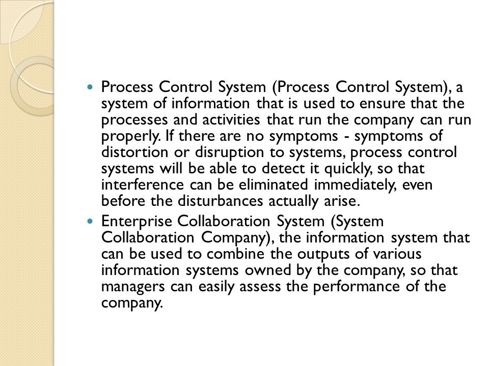 Process Control System (Process Control System), a system of information that is used to ensure that the processes and activities that run the company can run properly. If there are no symptoms - symptoms of distortion or disruption to systems, process control systems will be able to detect it quickly, so that interference can be eliminated immediately, even before the disturbances actually arise.