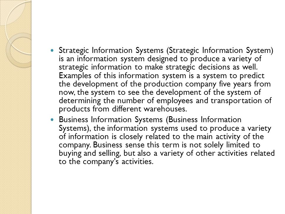 Strategic Information Systems (Strategic Information System) is an information system designed to produce a variety of strategic information to make strategic decisions as well. Examples of this information system is a system to predict the development of the production company five years from now, the system to see the development of the system of determining the number of employees and transportation of products from different warehouses.