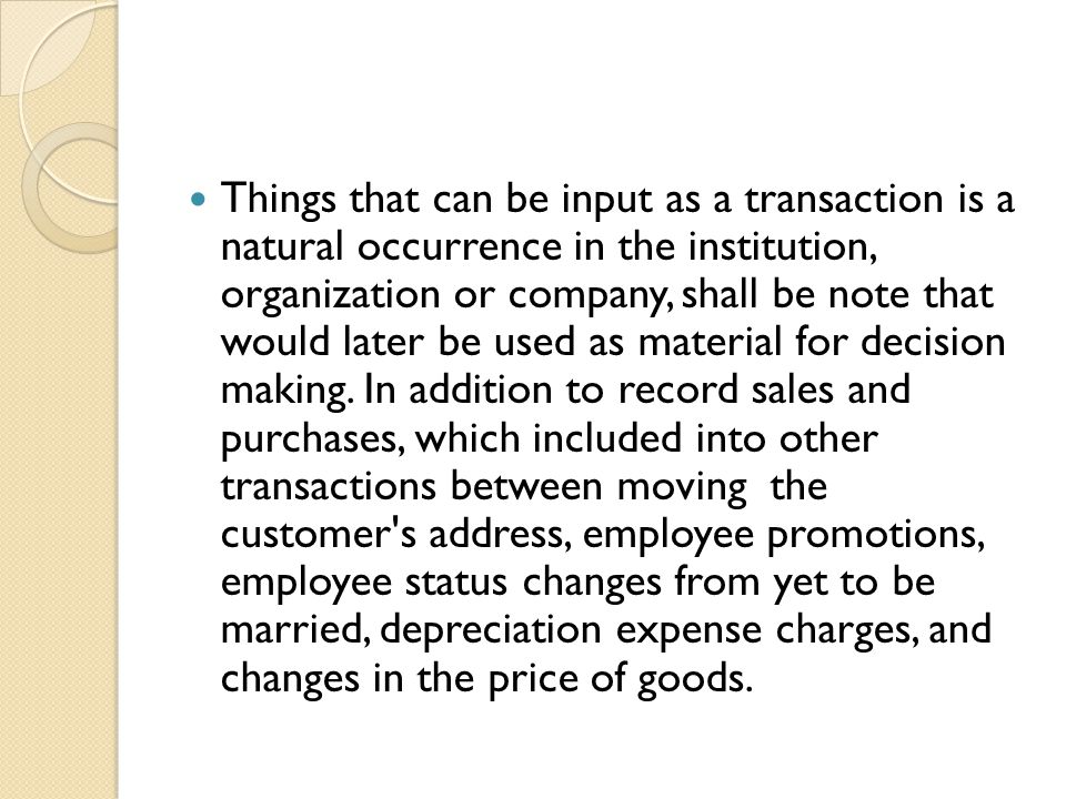 Things that can be input as a transaction is a natural occurrence in the institution, organization or company, shall be note that would later be used as material for decision making.
