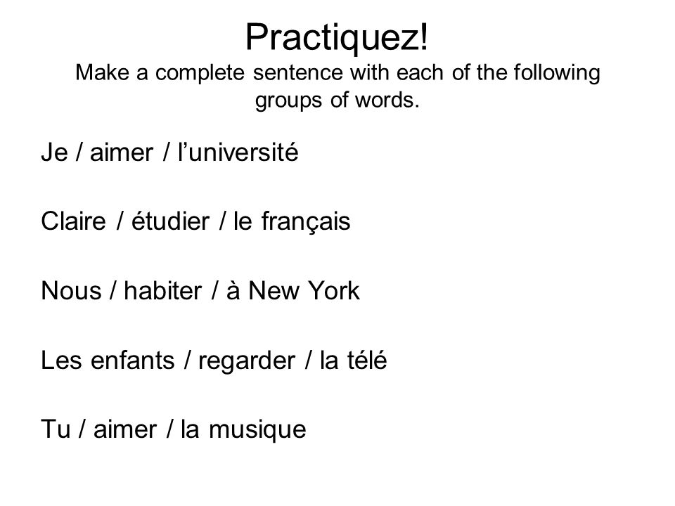 Practiquez! Make a complete sentence with each of the following groups of words.