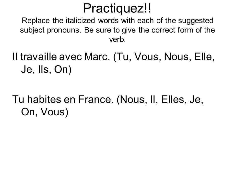 Practiquez!! Replace the italicized words with each of the suggested subject pronouns. Be sure to give the correct form of the verb.