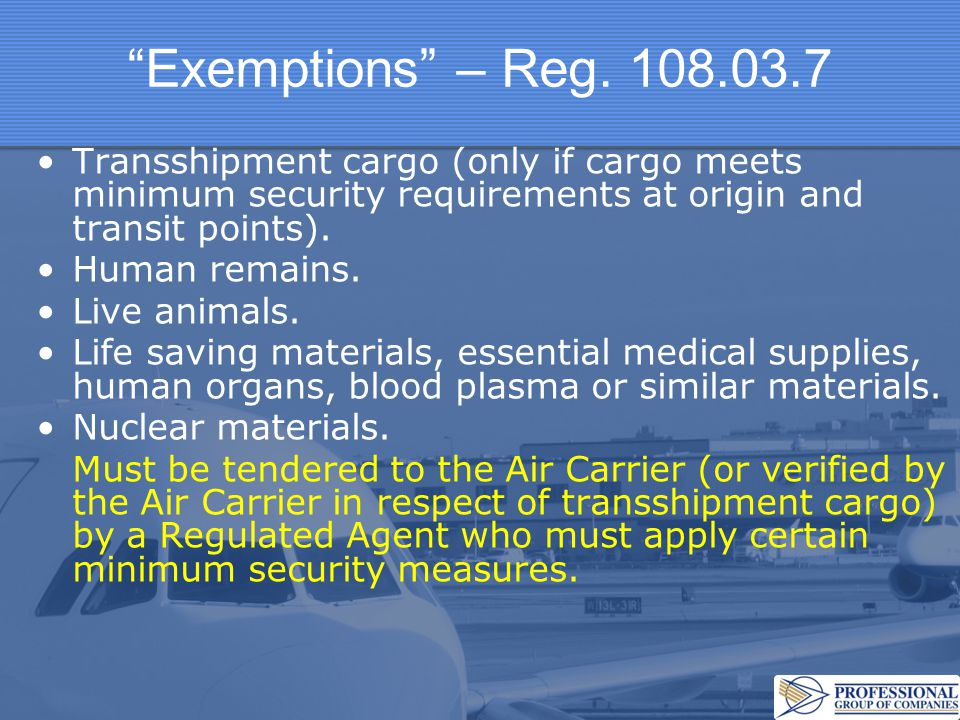Exemptions – Reg. 108.03.7 Transshipment cargo (only if cargo meets minimum security requirements at origin and transit points).