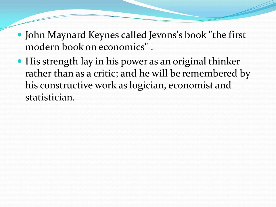 John Maynard Keynes called Jevons s book the first modern book on economics .