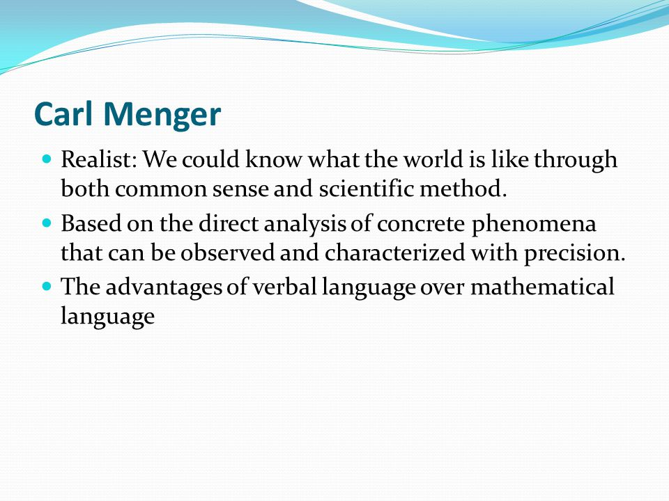 Carl Menger Realist: We could know what the world is like through both common sense and scientific method.