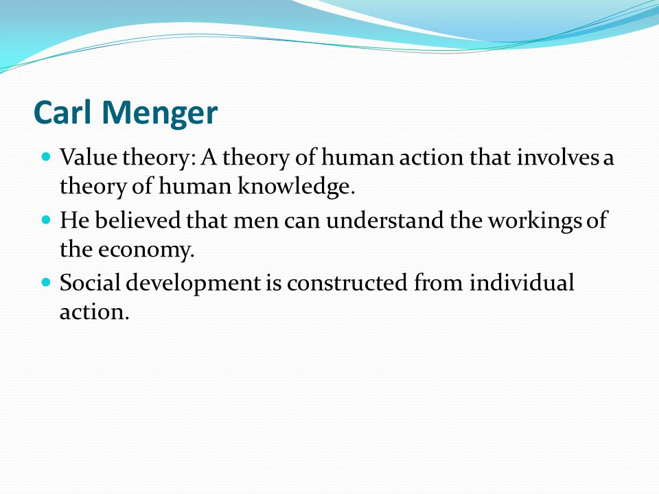Carl Menger Value theory: A theory of human action that involves a theory of human knowledge.