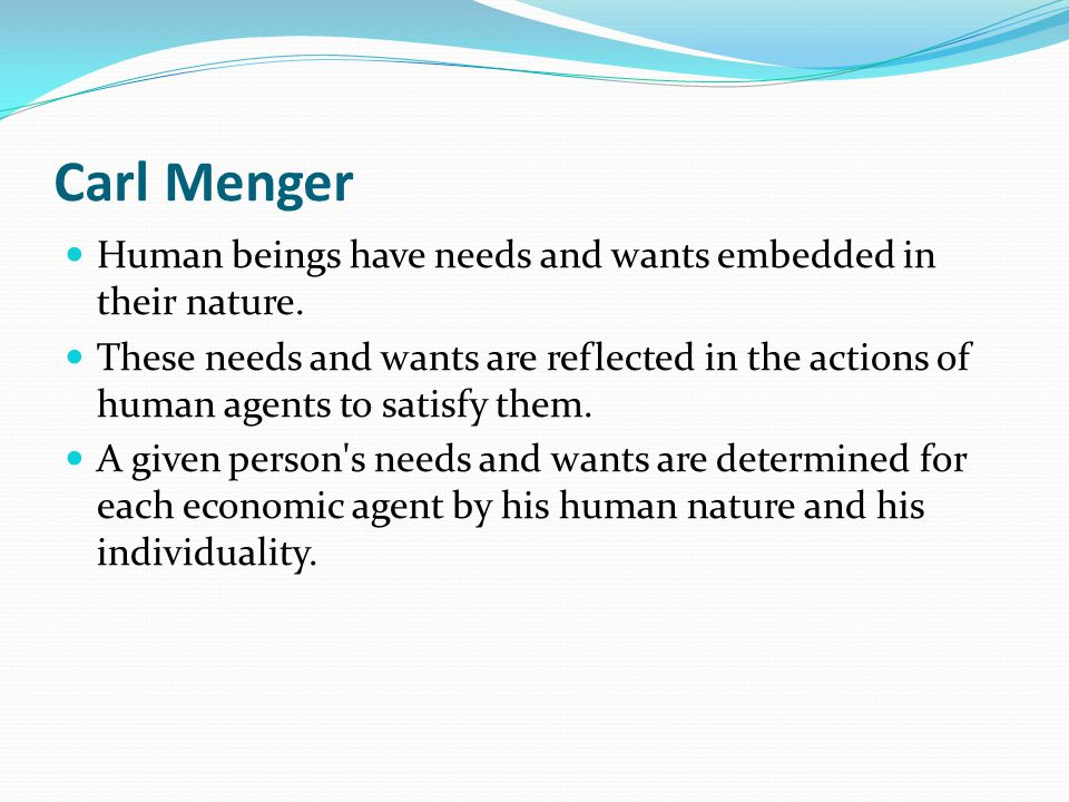 Carl Menger Human beings have needs and wants embedded in their nature.