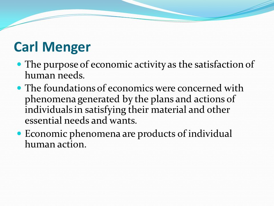 Carl Menger The purpose of economic activity as the satisfaction of human needs.