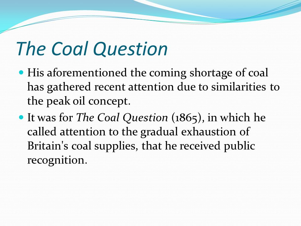 The Coal Question His aforementioned the coming shortage of coal has gathered recent attention due to similarities to the peak oil concept.