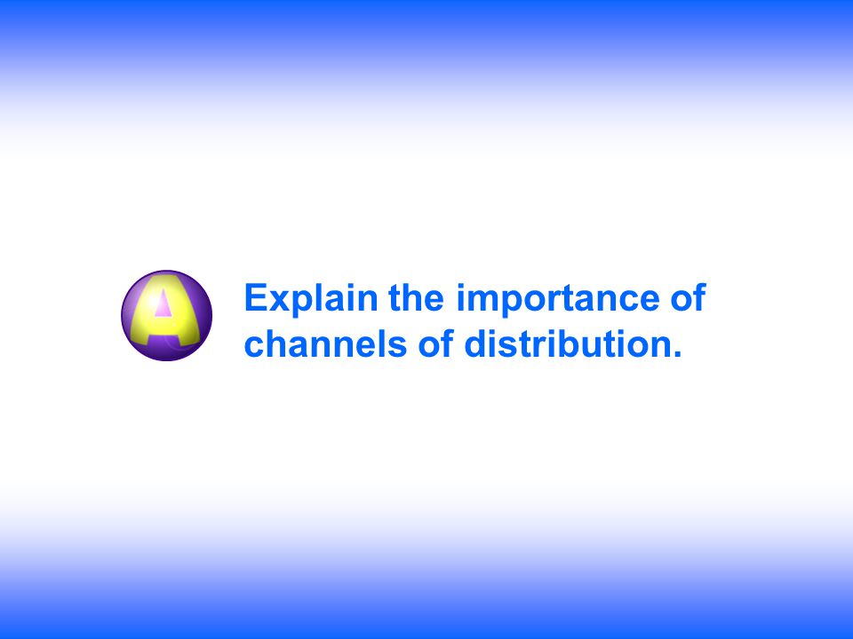 Explain the importance of channels of distribution.