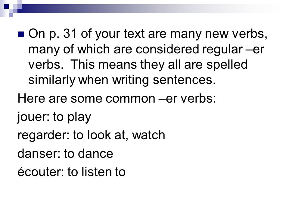 On p. 31 of your text are many new verbs, many of which are considered regular –er verbs. This means they all are spelled similarly when writing sentences.