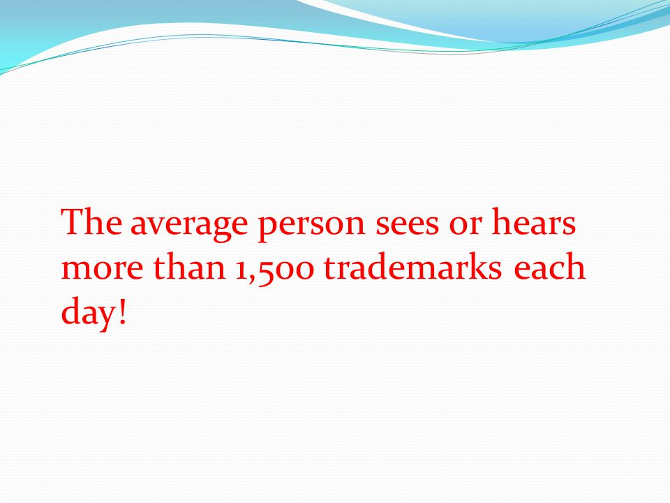 The average person sees or hears more than 1,500 trademarks each day!