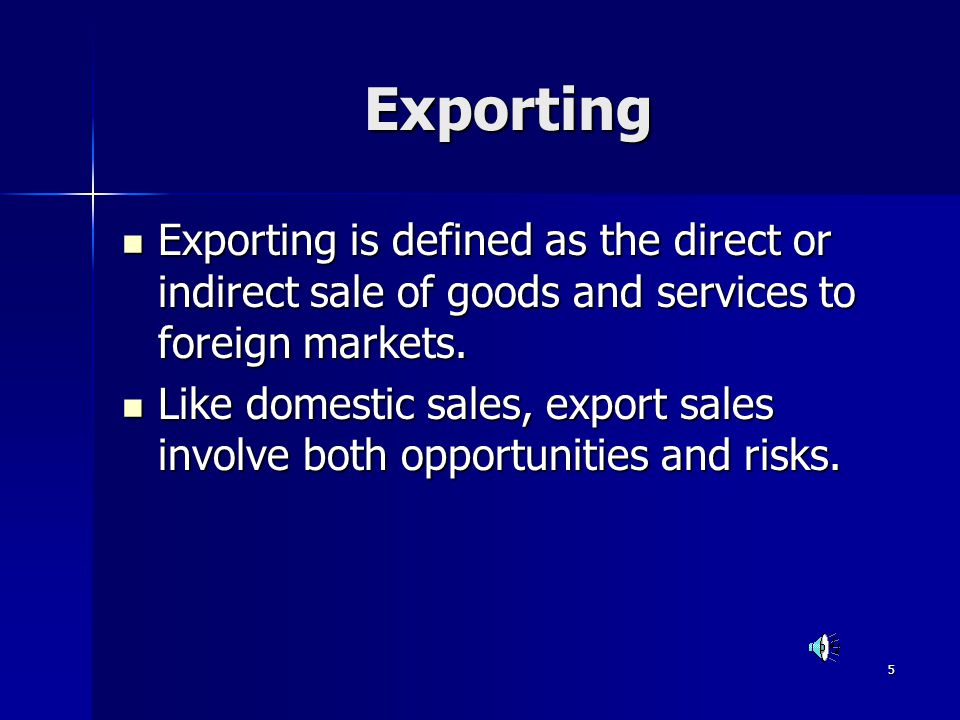 Exporting Exporting is defined as the direct or indirect sale of goods and services to foreign markets.
