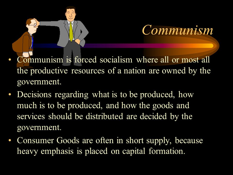 Communism Communism is forced socialism where all or most all the productive resources of a nation are owned by the government.