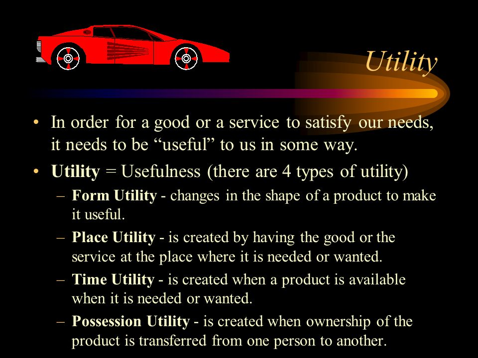 Utility In order for a good or a service to satisfy our needs, it needs to be useful to us in some way.