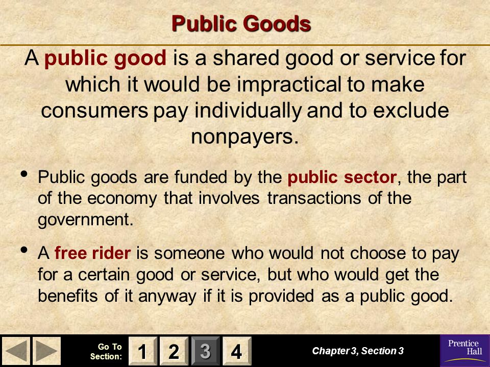 Public Goods A public good is a shared good or service for which it would be impractical to make consumers pay individually and to exclude nonpayers.