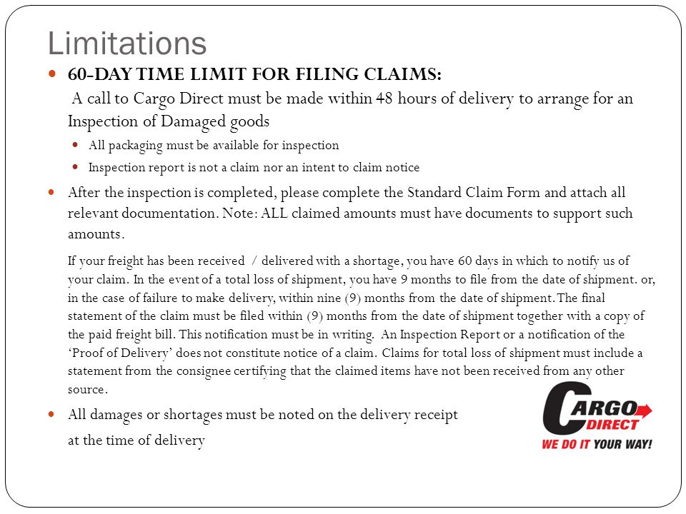 60-DAY TIME LIMIT FOR FILING CLAIMS: A call to Cargo Direct must be made within 48 hours of delivery to arrange for an Inspection of Damaged goods
