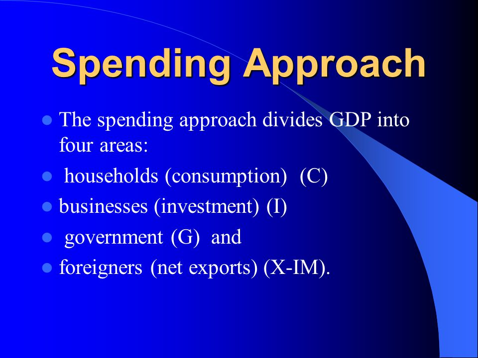 Spending Approach The spending approach divides GDP into four areas: