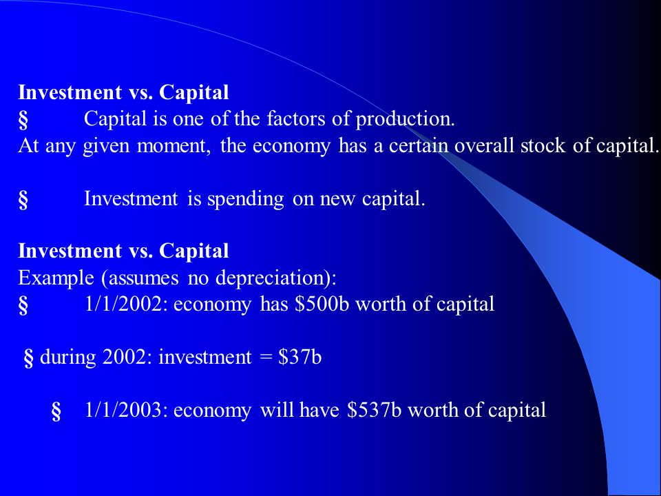 Investment vs. Capital § Capital is one of the factors of production. At any given moment, the economy has a certain overall stock of capital.