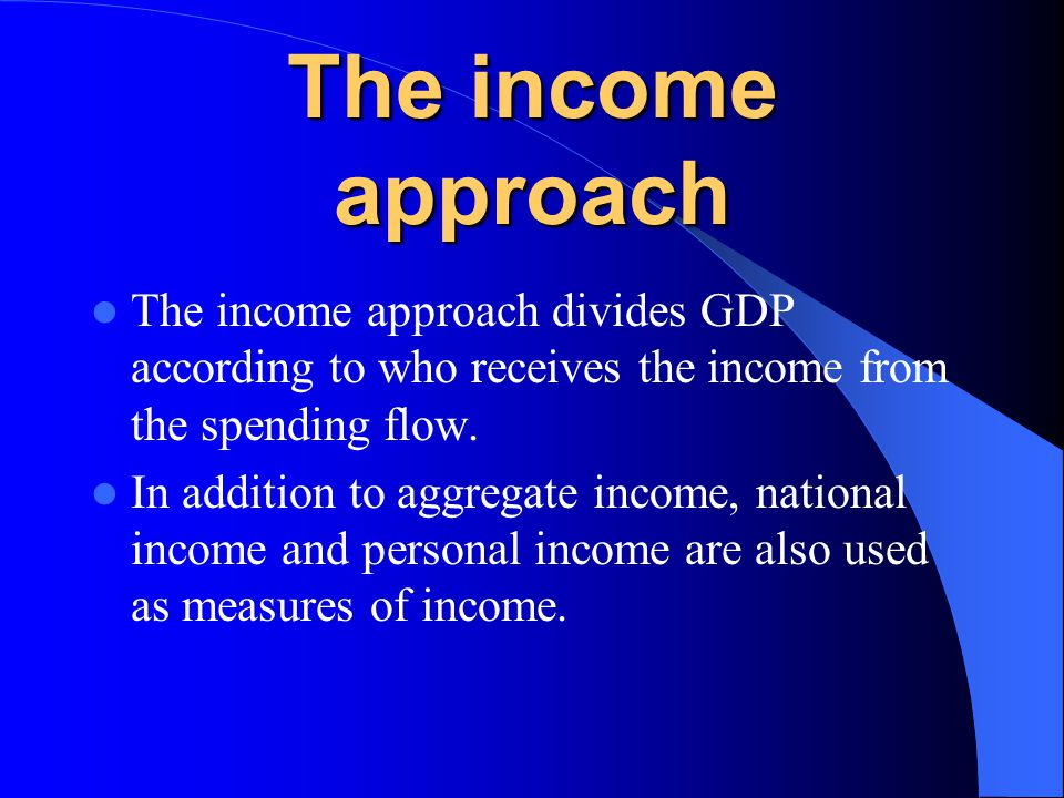 The income approach The income approach divides GDP according to who receives the income from the spending flow.