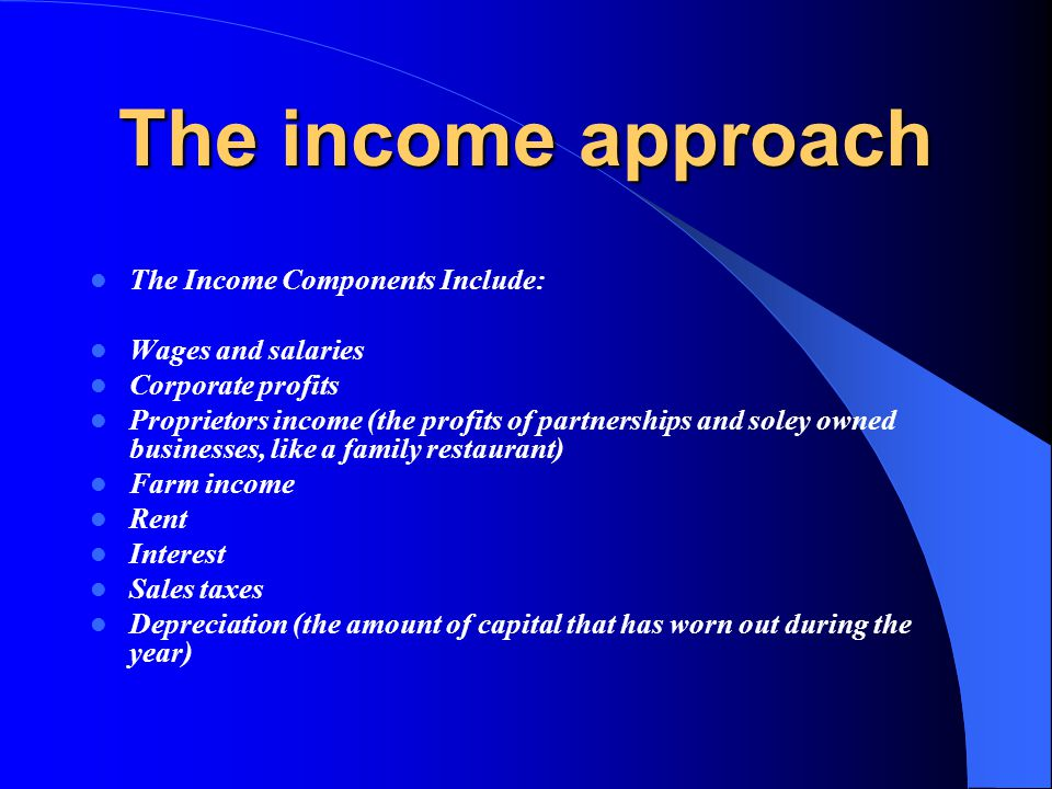 The income approach The Income Components Include: Wages and salaries