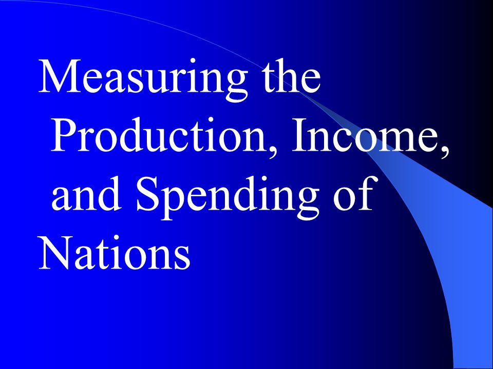 Measuring the Production, Income, and Spending of Nations