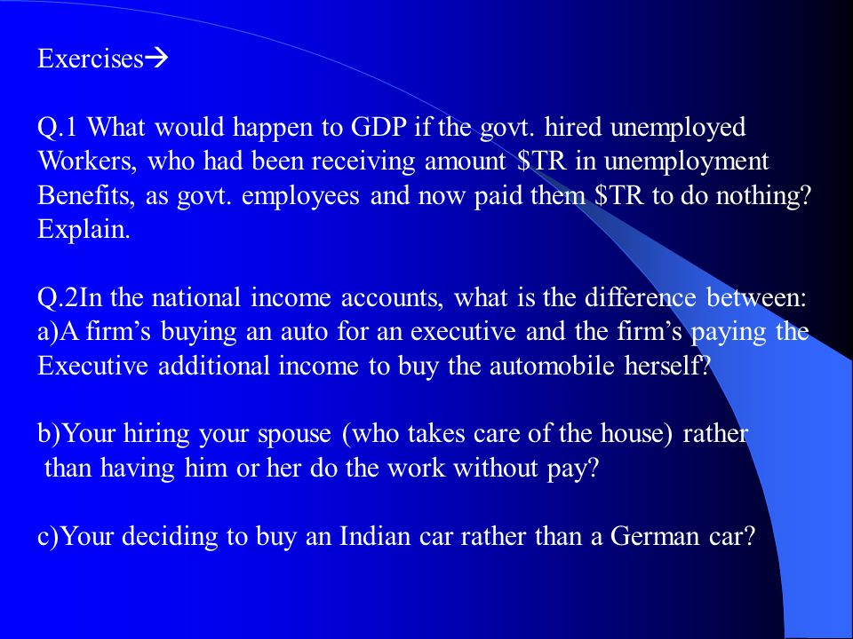 Exercises Q.1 What would happen to GDP if the govt. hired unemployed. Workers, who had been receiving amount $TR in unemployment.