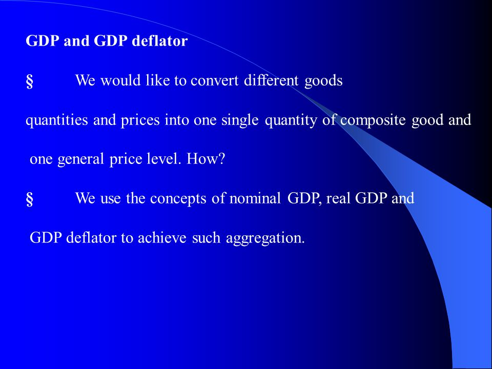 GDP and GDP deflator § We would like to convert different goods. quantities and prices into one single quantity of composite good and.