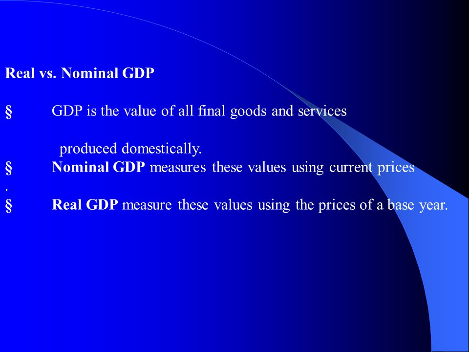 Real vs. Nominal GDP § GDP is the value of all final goods and services. produced domestically.