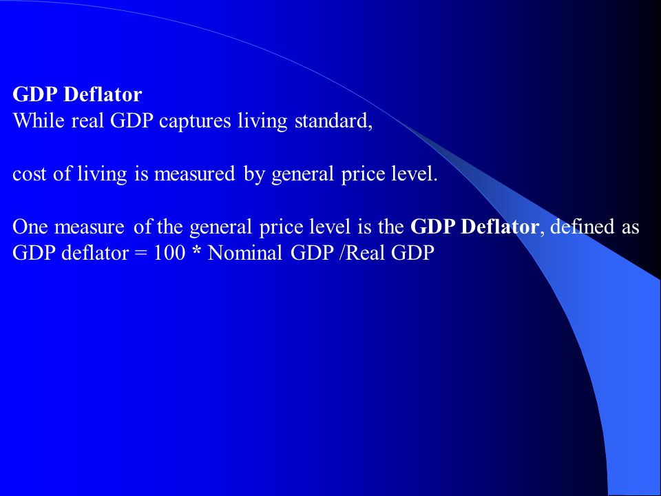 GDP Deflator While real GDP captures living standard, cost of living is measured by general price level.