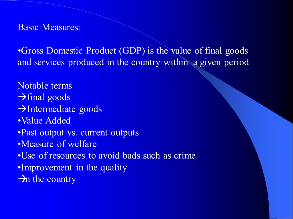 Basic Measures: Gross Domestic Product (GDP) is the value of final goods. and services produced in the country within a given period.