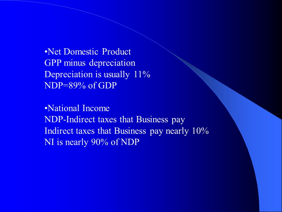 Net Domestic Product GPP minus depreciation. Depreciation is usually 11% NDP=89% of GDP. National Income.