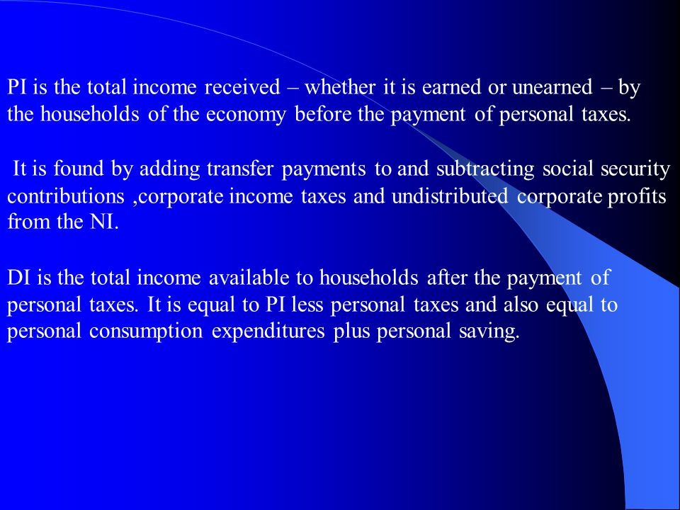 PI is the total income received – whether it is earned or unearned – by the households of the economy before the payment of personal taxes.
