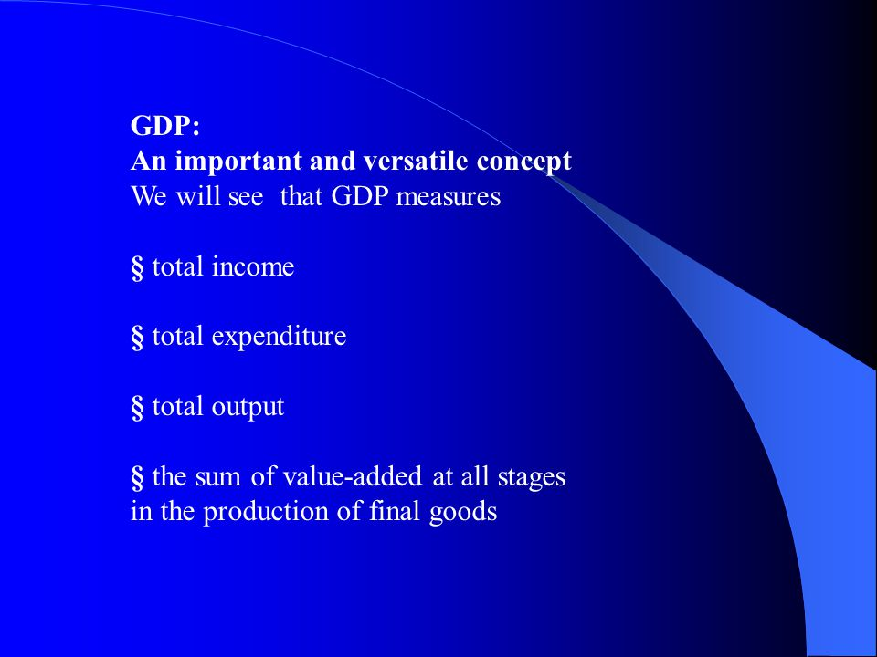 GDP: An important and versatile concept. We will see that GDP measures. § total income. § total expenditure.