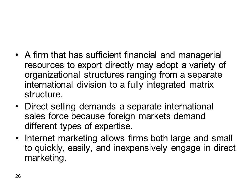 • A firm that has sufficient financial and managerial resources to export directly may adopt a variety of organizational structures ranging from a separate international division to a fully integrated matrix structure.