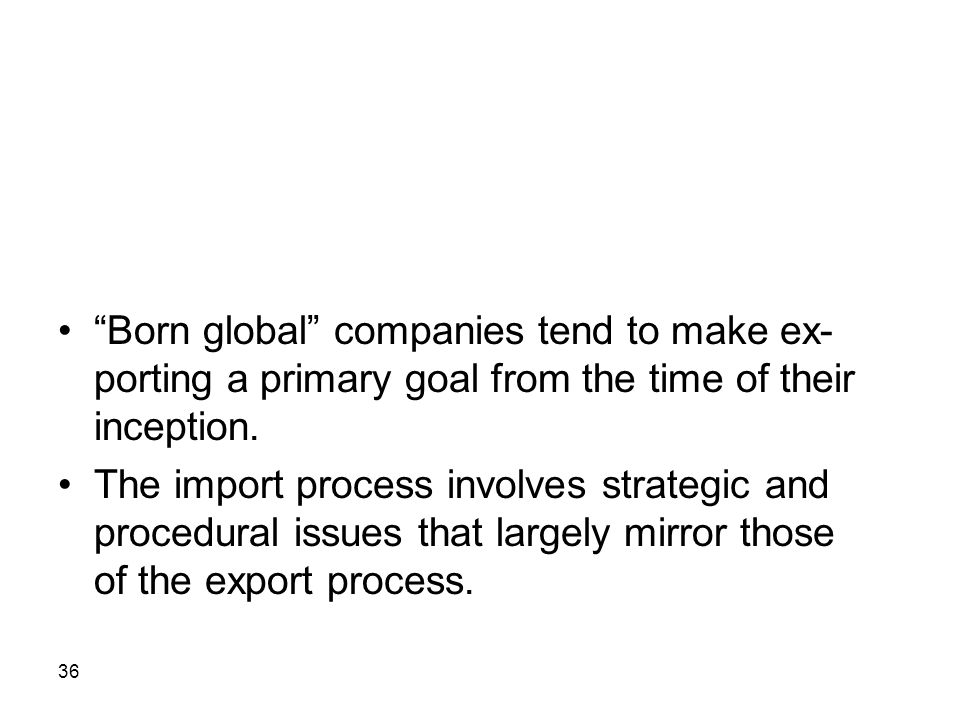 • Born global companies tend to make ex-porting a primary goal from the time of their inception.