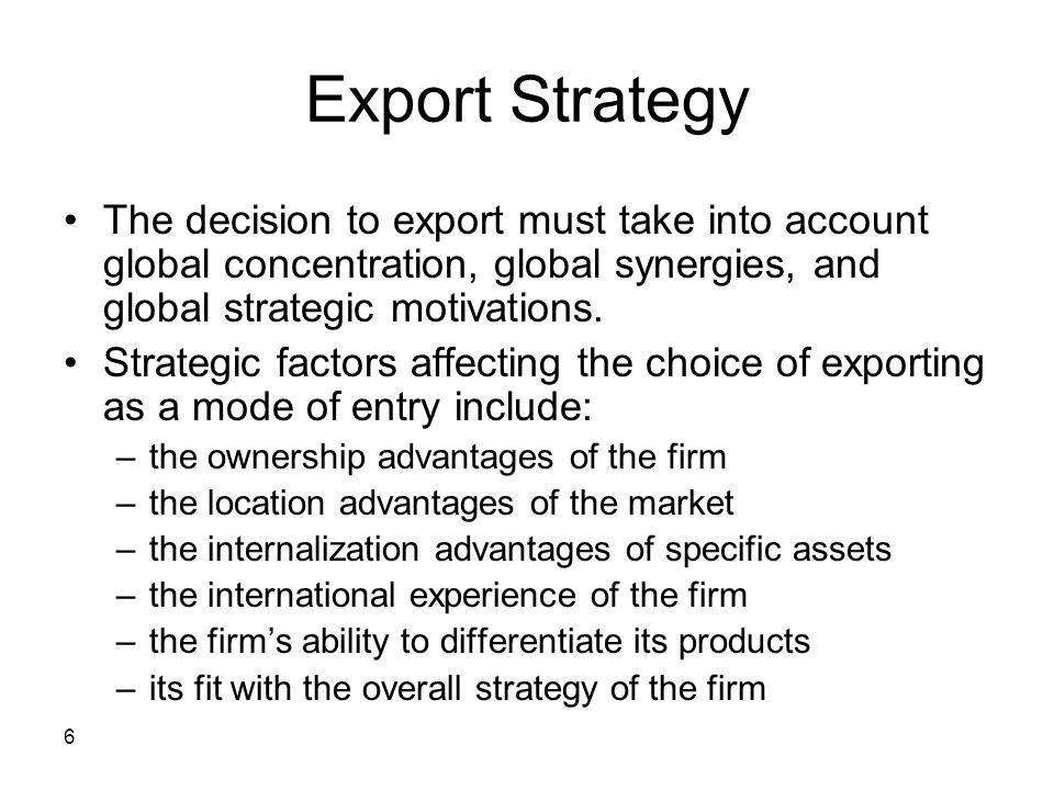 Export Strategy • The decision to export must take into account global concentration, global synergies, and global strategic motivations.