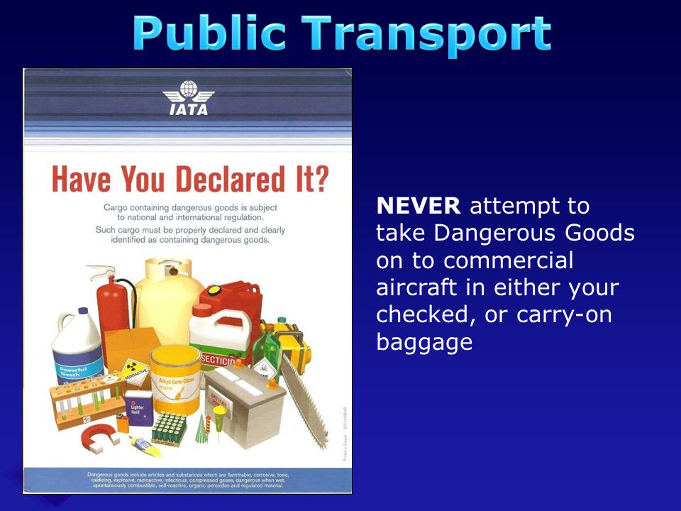 Public Transport NEVER attempt to take Dangerous Goods on to commercial aircraft in either your checked, or carry-on baggage.