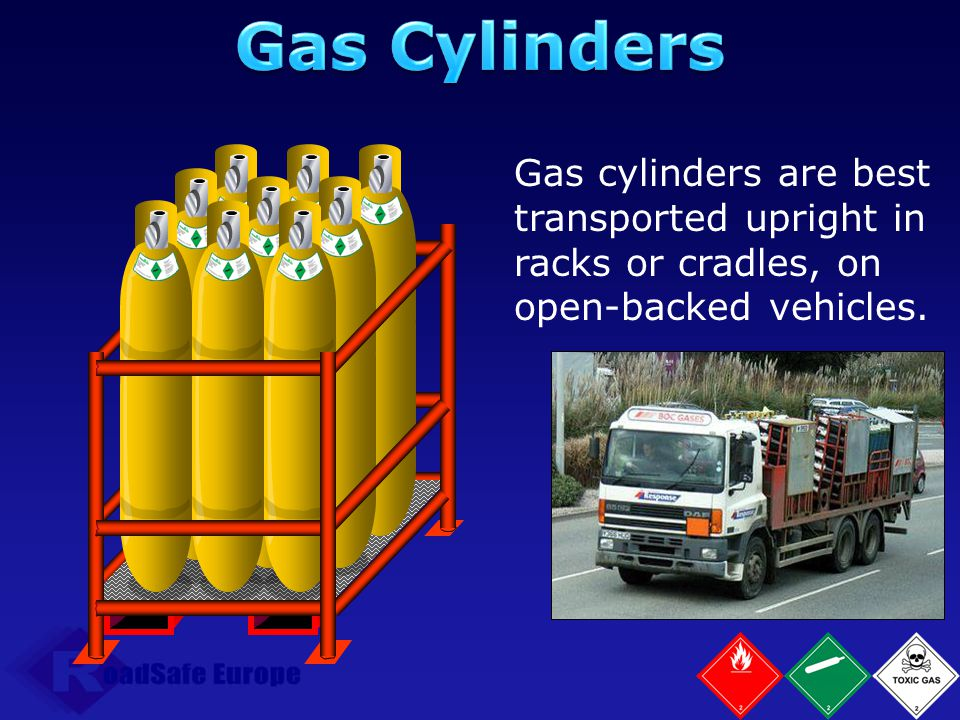 Gas Cylinders Gas cylinders are best transported upright in racks or cradles, on open-backed vehicles.