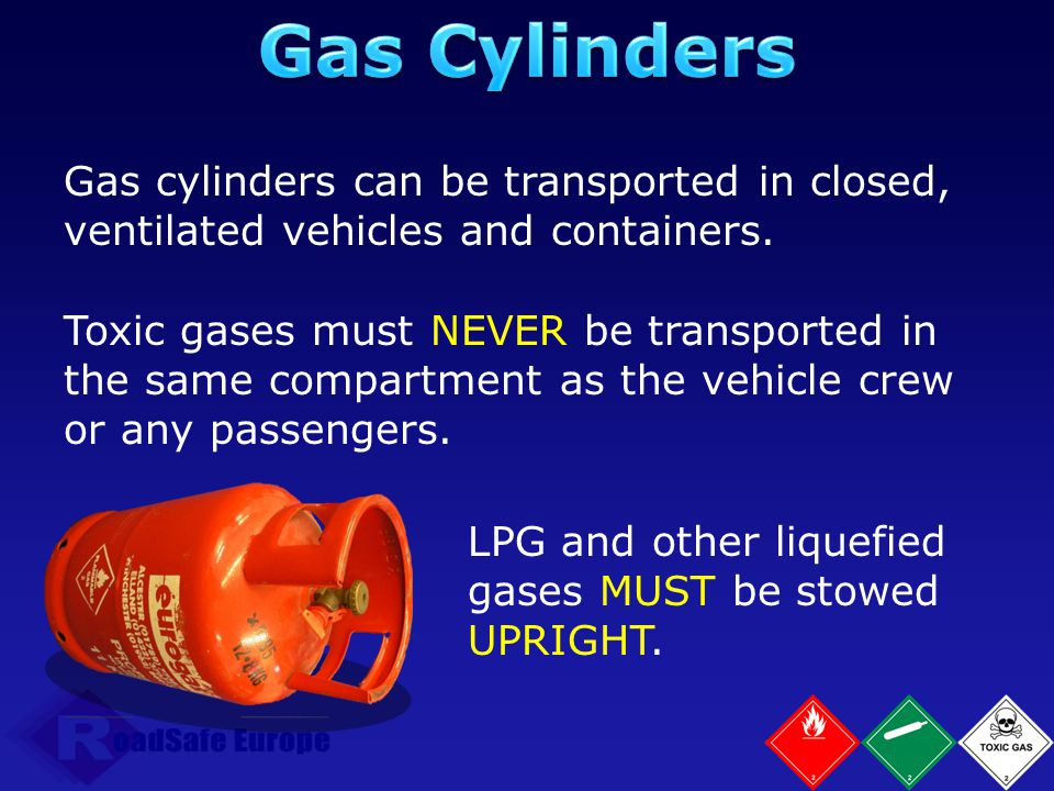 Gas Cylinders Gas cylinders can be transported in closed, ventilated vehicles and containers.