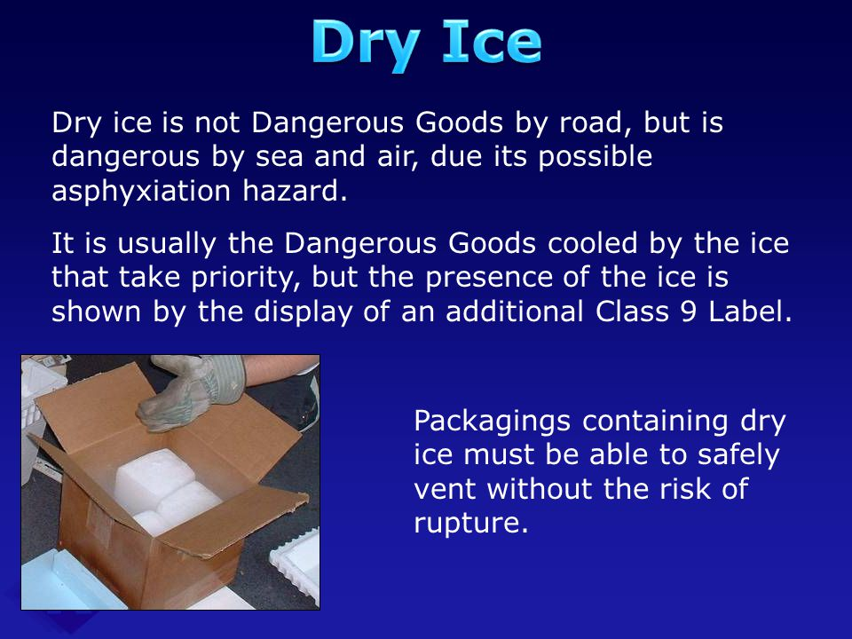 Dry Ice Dry ice is not Dangerous Goods by road, but is dangerous by sea and air, due its possible asphyxiation hazard.
