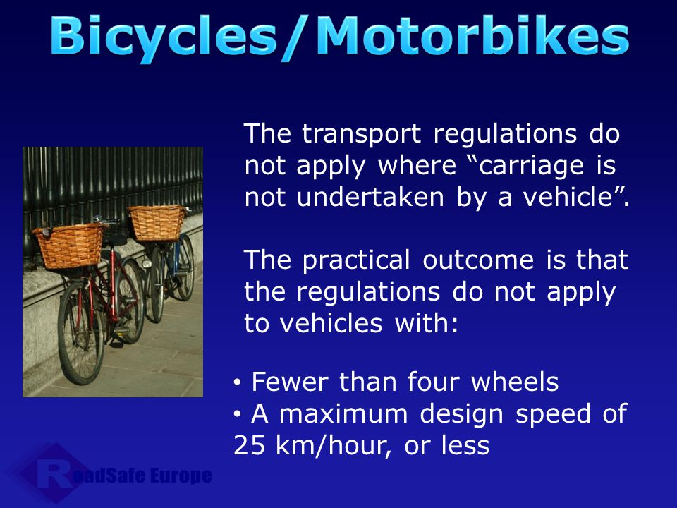 Bicycles/Motorbikes The transport regulations do not apply where carriage is not undertaken by a vehicle .
