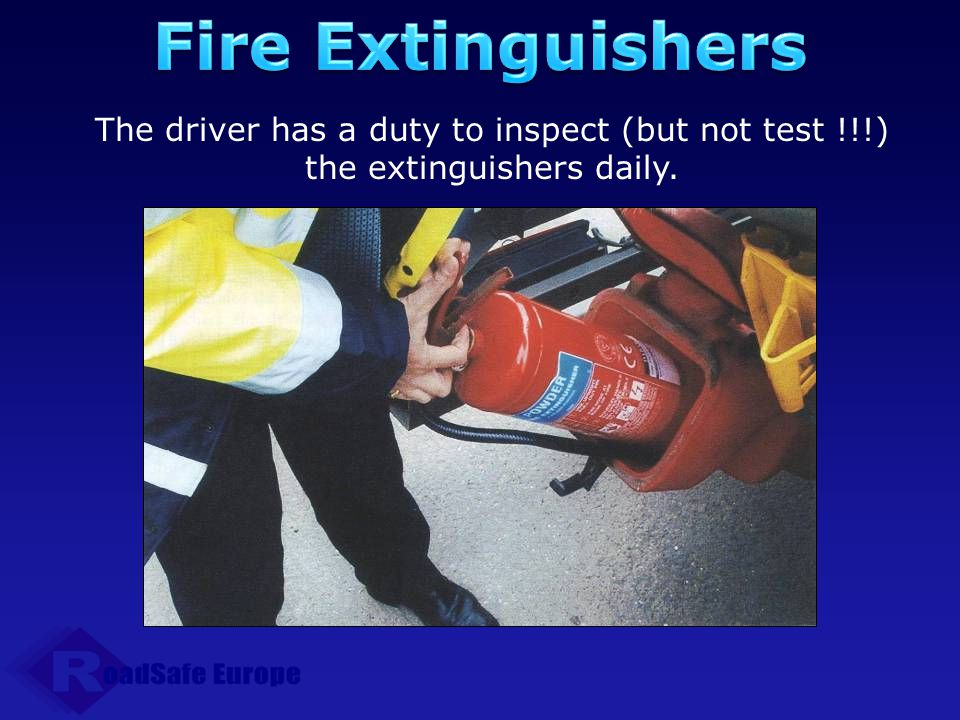 Fire Extinguishers The driver has a duty to inspect (but not test !!!) the extinguishers daily.