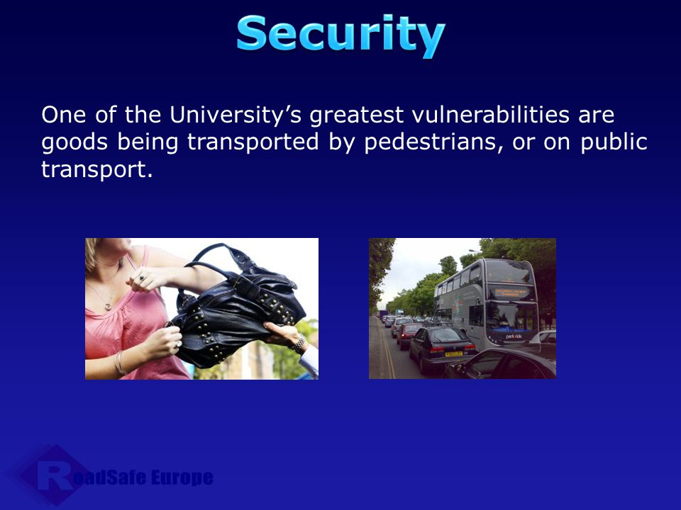 Security One of the University's greatest vulnerabilities are goods being transported by pedestrians, or on public transport.
